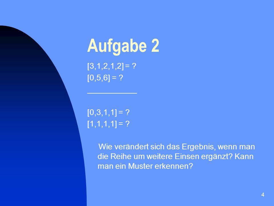 Aufgabe 2 [3,1,2,1,2] = [0,5,6] = ___________ [0,3,1,1] =
